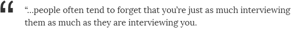 ...people often tend to forget that you're just as much interviewing them as much as they are interviewing you.