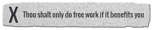 10. Thou shalt only do free work that if it benefits you